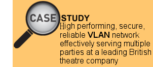 How a high performing, secure, reliable network infrastructure is effectively serving multiple parties at a leading British theatre company using VLANs